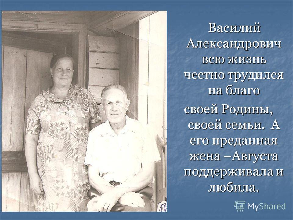 Василий Александрович всю жизнь честно трудился на благо Василий Александрович всю жизнь честно трудился на благо своей Родины, своей семьи. А его преданная жена –Августа поддерживала и любила.