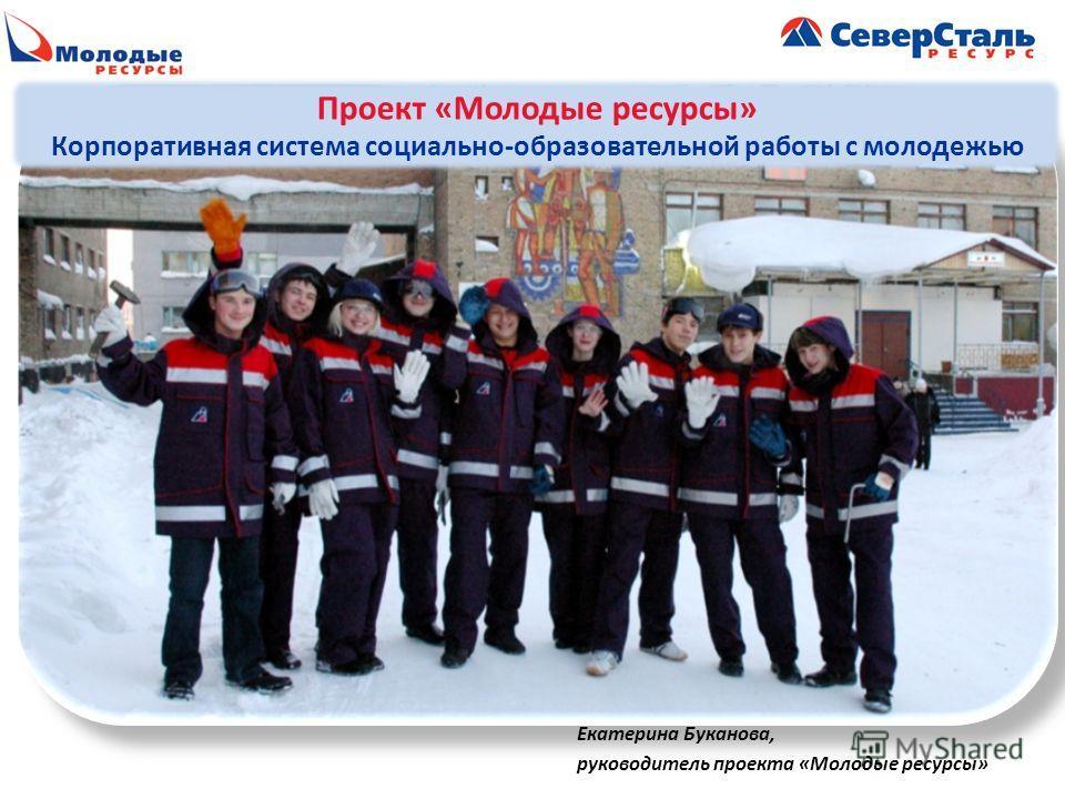 Екатерина Буканова, руководитель проекта «Молодые ресурсы» Проект «Молодые ресурсы» Корпоративная система социально-образовательной работы с молодежью