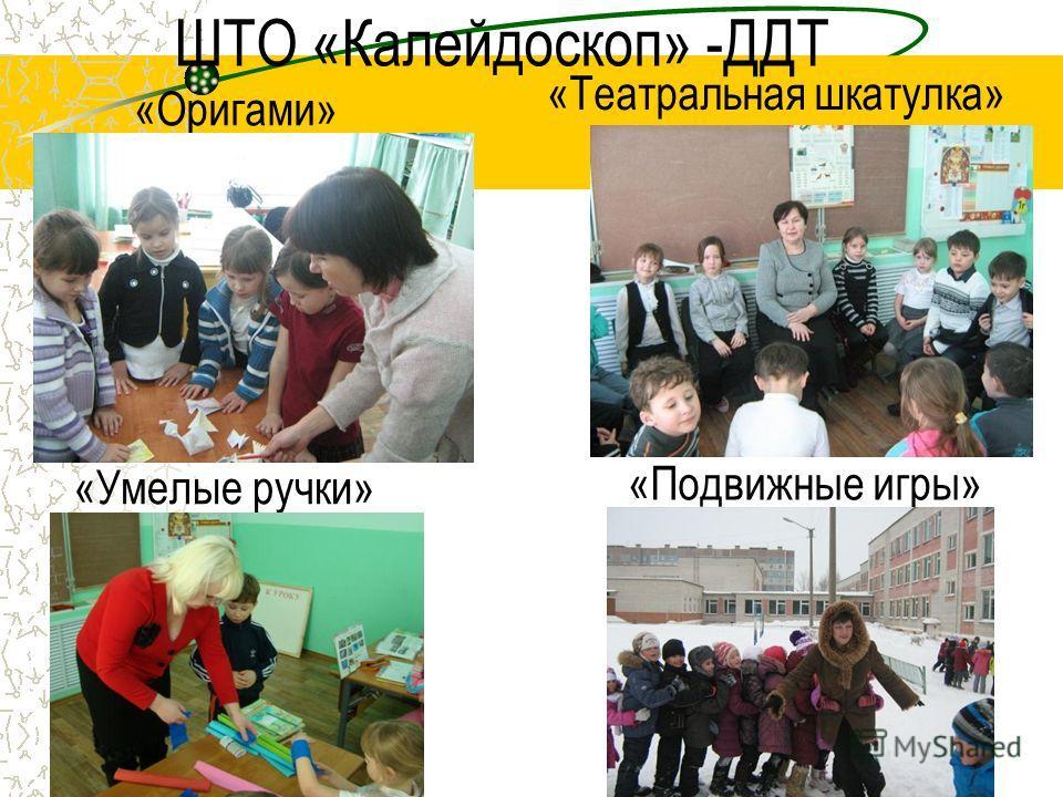 ШТО «Калейдоскоп» -ДДТ «Оригами» «Театральная шкатулка» «Умелые ручки» «Подвижные игры»