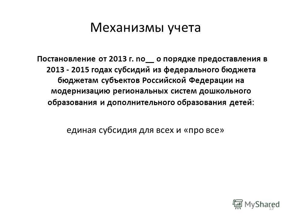 Механизмы учета Постановление от 2013 г. no__ о порядке предоставления в 2013 - 2015 годах субсидий из федерального бюджета бюджетам субъектов Российской Федерации на модернизацию региональных систем дошкольного образования и дополнительного образ