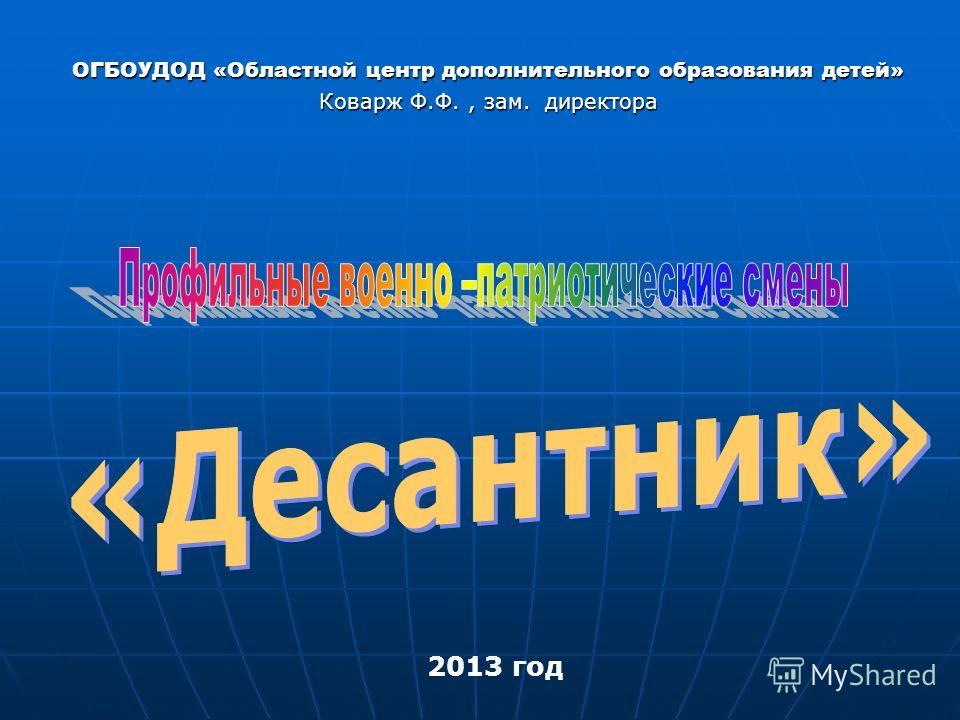 ОГБОУДОД «Областной центр дополнительного образования детей» Коварж Ф.Ф., зам. директора 2013 год