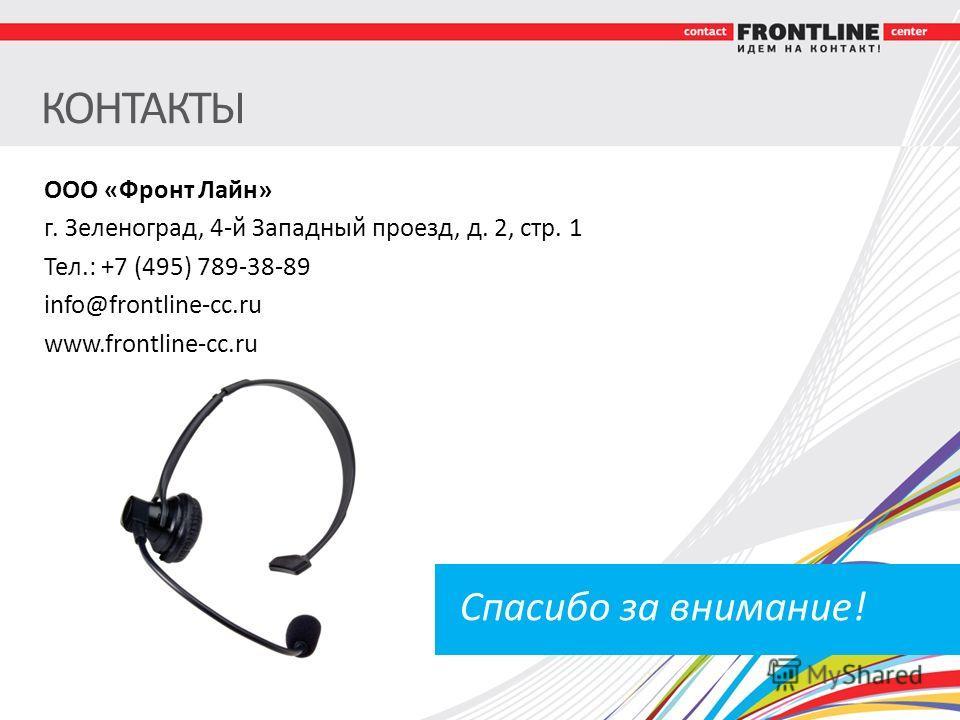 КОНТАКТЫ ООО «Фронт Лайн» г. Зеленоград, 4-й Западный проезд, д. 2, стр. 1 Тел.: +7 (495) 789-38-89 info@frontline-cc.ru www.frontline-cc.ru Спасибо за внимание!