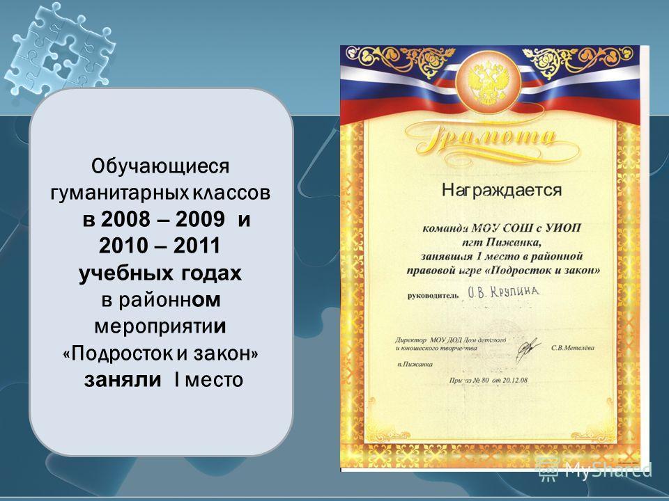 Обучающиеся гуманитарных классов в 2008 – 2009 и 2010 – 2011 учебных годах в районн ом мероприяти и «Подросток и закон» заняли I место
