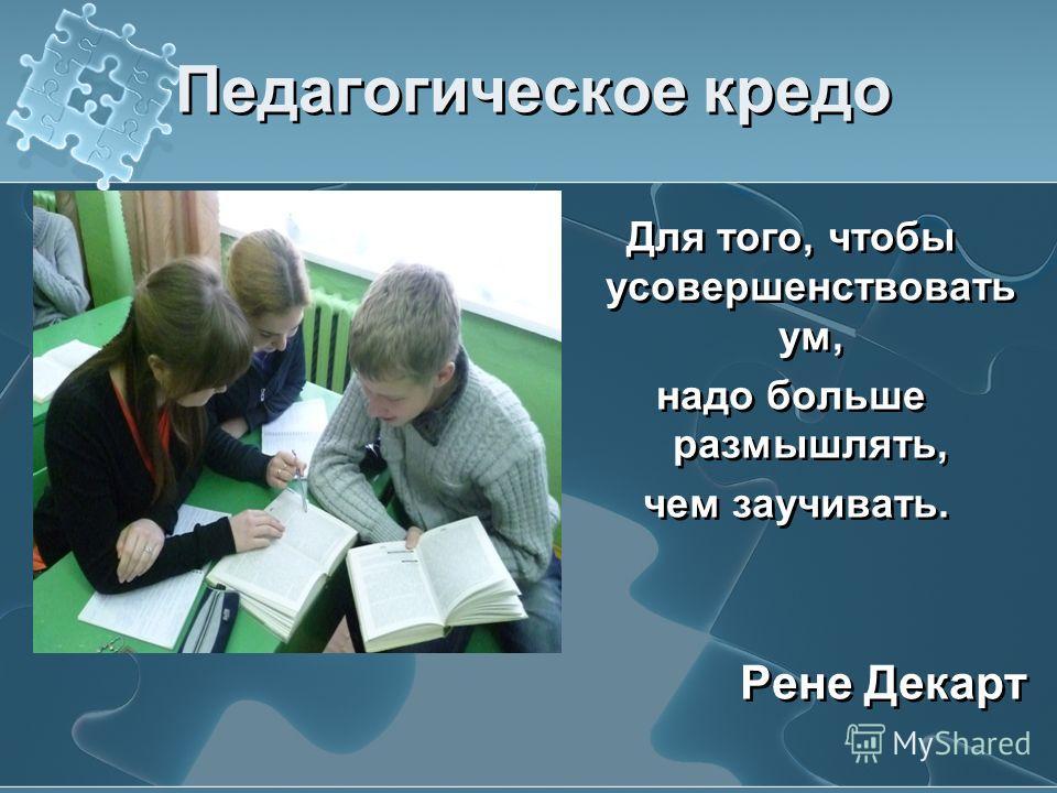 Педагогическое кредо Для того, чтобы усовершенствовать ум, надо больше размышлять, чем заучивать. Рене Декарт