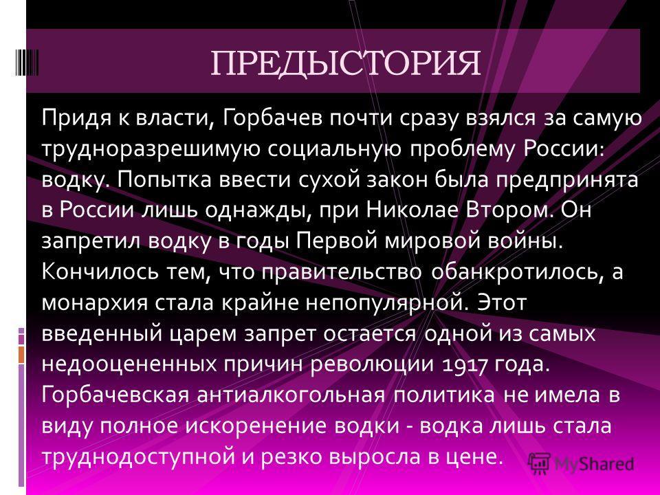Придя к власти, Горбачев почти сразу взялся за самую трудноразрешимую социальную проблему России: водку. Попытка ввести сухой закон была предпринята в России лишь однажды, при Николае Втором. Он запретил водку в годы Первой мировой войны. Кончилось т