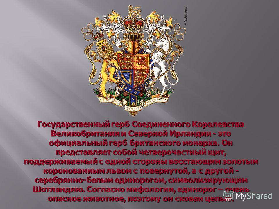 Государственный герб Соединенного Королевства Великобритании и Северной Ирландии - это официальный герб британского монарха. Он представляет собой четверочастный щит, поддерживаемый с одной стороны восстающим золотым коронованным львом с повернутой,