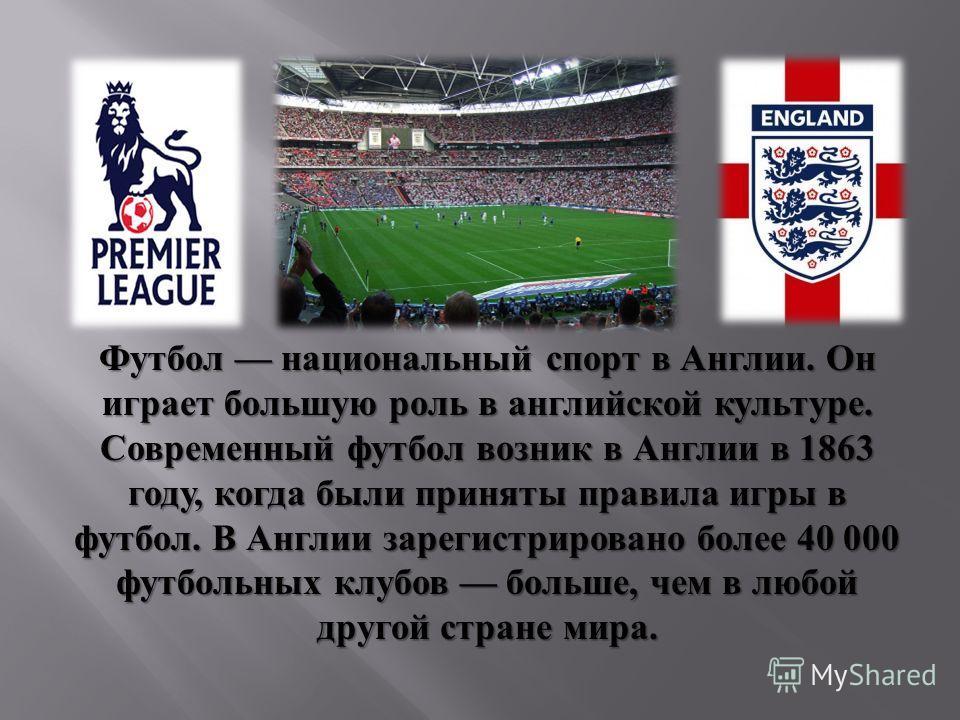 Футбол национальный спорт в Англии. Он играет большую роль в английской культуре. Современный футбол возник в Англии в 1863 году, когда были приняты правила игры в футбол. В Англии зарегистрировано более 40 000 футбольных клубов больше, чем в любой д