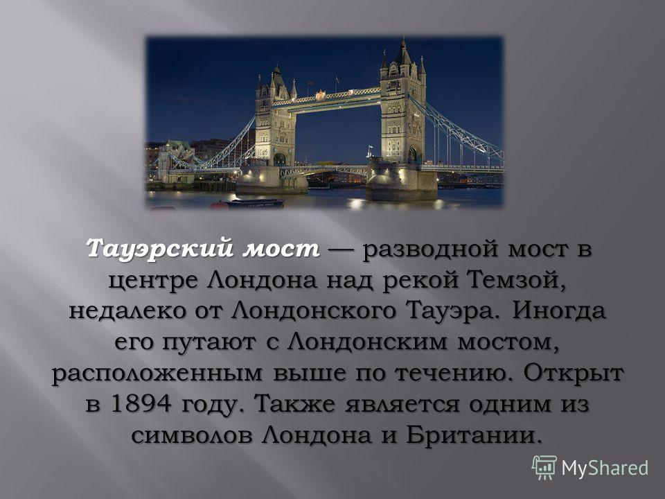 Тауэрский мост разводной мост в центре Лондона над рекой Темзой, недалеко от Лондонского Тауэра. Иногда его путают с Лондонским мостом, расположенным выше по течению. Открыт в 1894 году. Также является одним из символов Лондона и Британии.