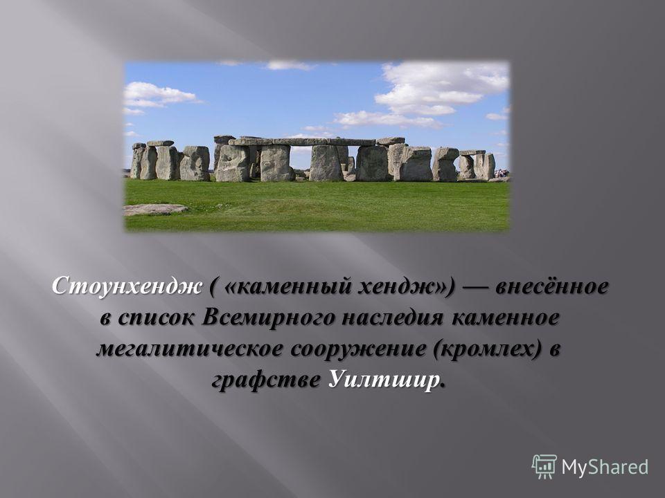 Стоунхендж ( « каменный хендж ») внесённое в список Всемирного наследия каменное мегалитическое сооружение ( кромлех ) в графстве Уилтшир.