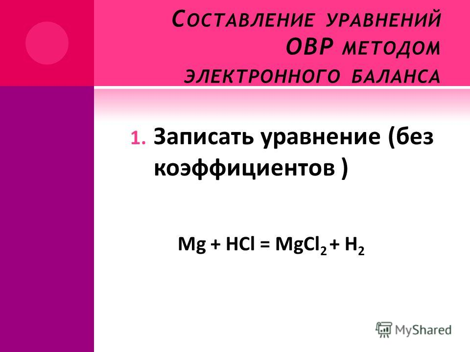 С ОСТАВЛЕНИЕ УРАВНЕНИЙ ОВР МЕТОДОМ ЭЛЕКТРОННОГО БАЛАНСА 1. Записать уравнение (без коэффициентов ) Mg + HCl = MgCl 2 + H 2