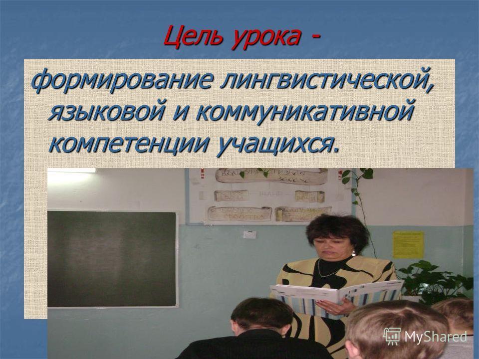 Цель урока - формирование лингвистической, языковой и коммуникативной компетенции учащихся.