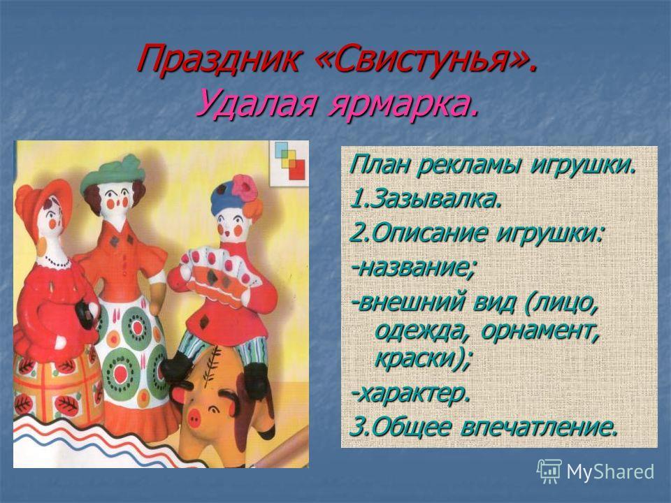 Праздник «Свистунья». Удалая ярмарка. План рекламы игрушки. 1.Зазывалка. 2.Описание игрушки: -название; -внешний вид (лицо, одежда, орнамент, краски); -характер. 3.Общее впечатление.