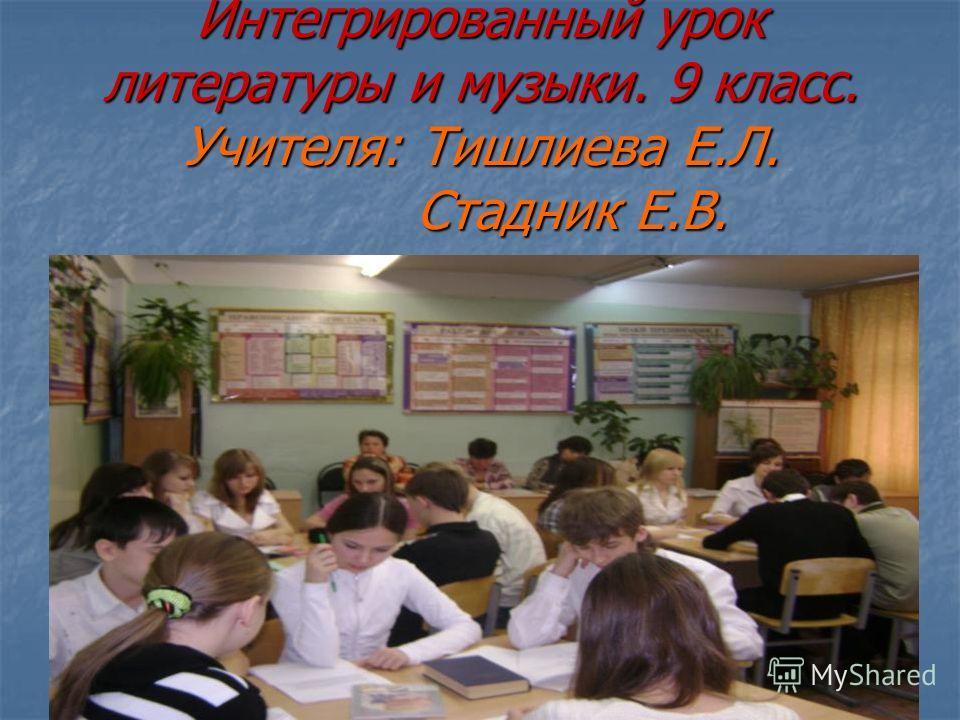 Интегрированный урок литературы и музыки. 9 класс. Учителя: Тишлиева Е.Л. Стадник Е.В.