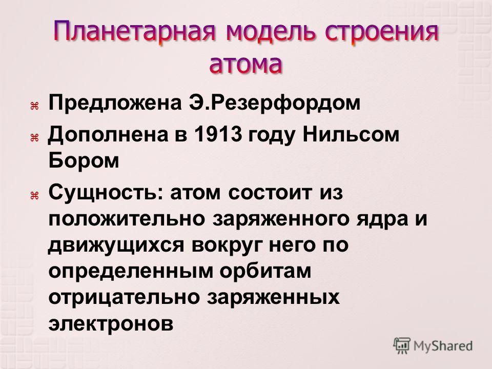 Предложена Э. Резерфордом Дополнена в 1913 году Нильсом Бором Сущность : атом состоит из положительно заряженного ядра и движущихся вокруг него по определенным орбитам отрицательно заряженных электронов