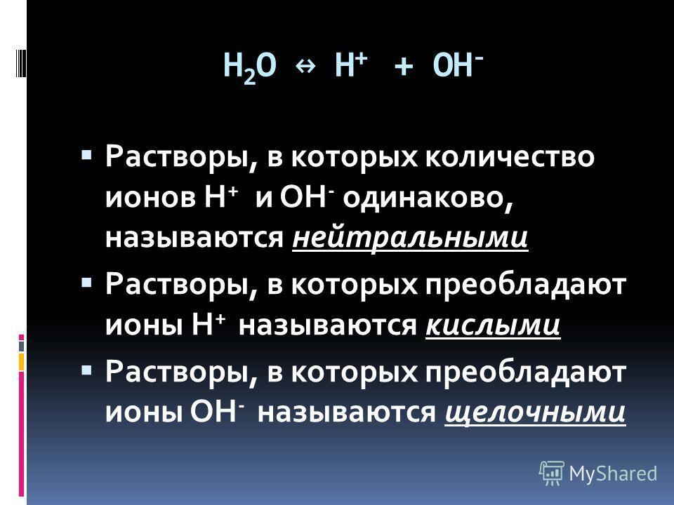 H 2 O H + + OH - Растворы, в которых количество ионов H + и OH - одинаково, называются нейтральными Растворы, в которых преобладают ионы H + называются кислыми Растворы, в которых преобладают ионы OH - называются щелочными
