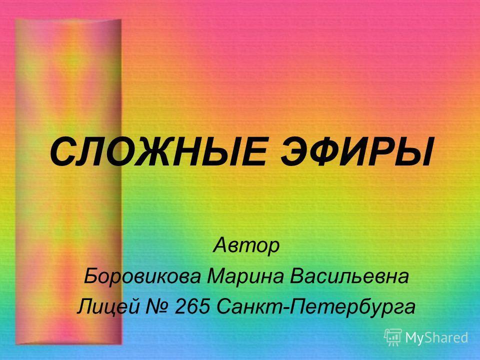 СЛОЖНЫЕ ЭФИРЫ Автор Боровикова Марина Васильевна Лицей 265 Санкт-Петербурга