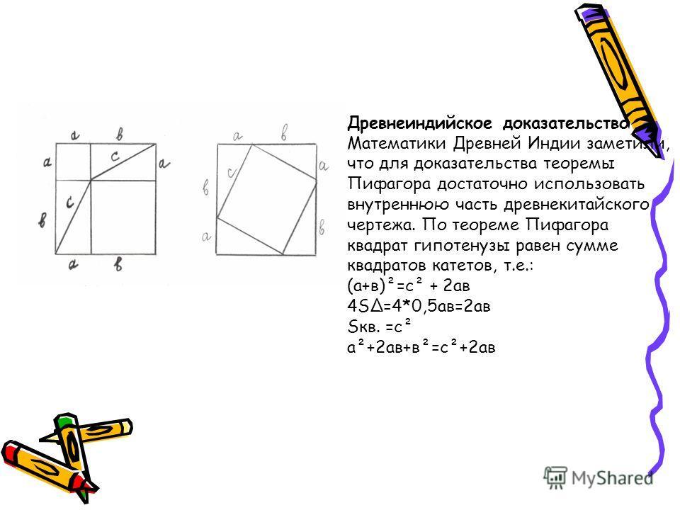 Древнеиндийское доказательство Математики Древней Индии заметили, что для доказательства теоремы Пифагора достаточно использовать внутреннюю часть древнекитайского чертежа. По теореме Пифагора квадрат гипотенузы равен сумме квадратов катетов, т.е.: (