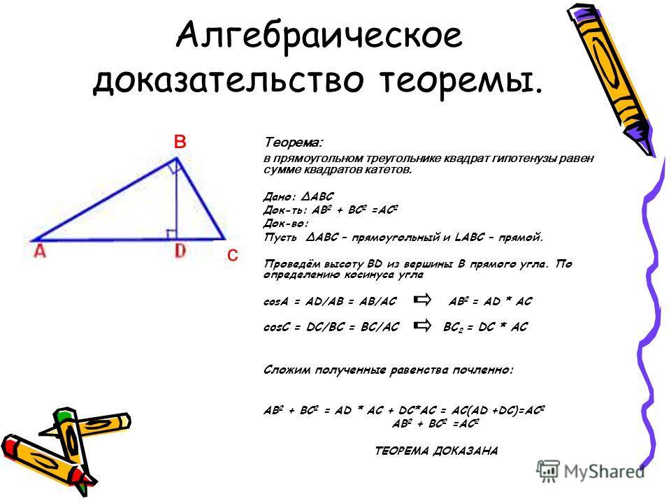 Алгебраическое доказательство теоремы. Теорема: в прямоугольном треугольнике квадрат гипотенузы равен сумме квадратов катетов. Дано: ΔABC Док-ть: AB 2 + BC 2 =AC 2 Док-во: Пусть ΔABC – прямоугольный и LABC – прямой. Проведём высоту BD из вершины B пр