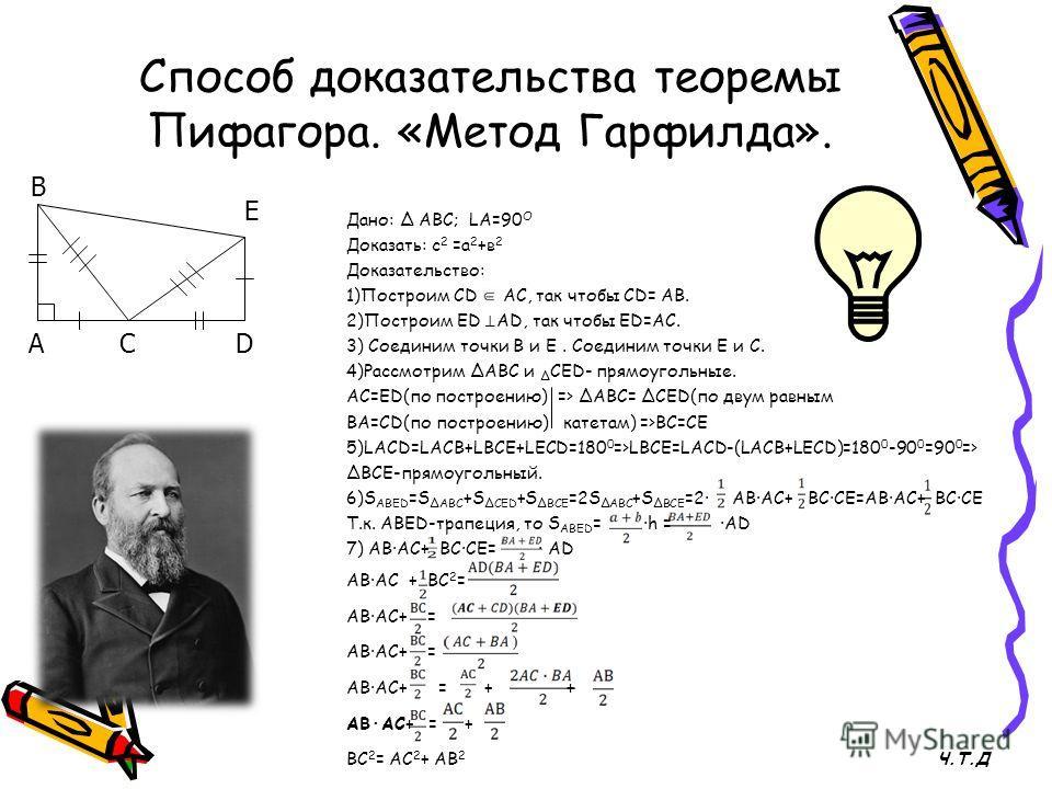 Способ доказательства теоремы Пифагора. «Метод Гарфилда». Дано: Δ АВС; LА=90 О Доказать: с 2 =а 2 +в 2 Доказательство: 1)Построим СD АС, так чтобы СD= АВ. 2)Построим ЕD АD, так чтобы ED=AC. 3) Соединим точки В и Е. Соединим точки Е и С. 4)Рассмотрим