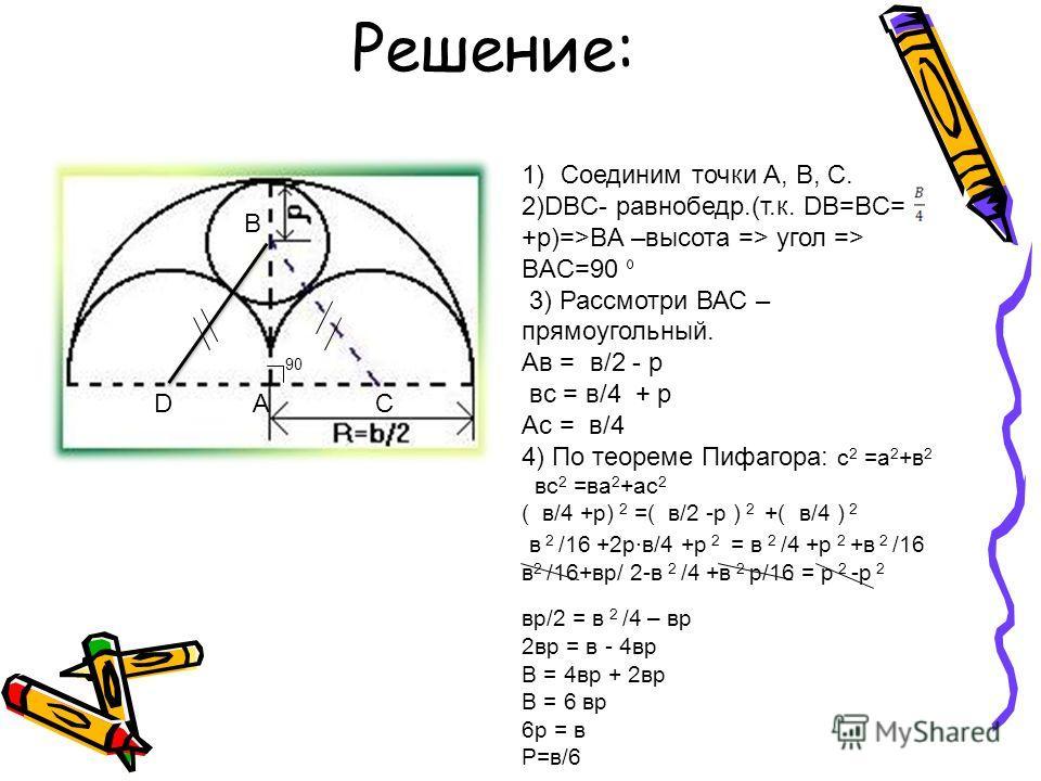Решение: D B CA 90 1)Cоединим точки А, В, С. 2)DBC- равнобедр.(т.к. DB=BC= +p)=>BA –высота => угол => BAС=90 3) Рассмотри ВАС – прямоугольный. Ав = в/2 - р вс = в/4 + р Ас = в/4 4) По теореме Пифагора: с 2 =а 2 +в 2 вс 2 =ва 2 +ас 2 ( в/4 +р) 2 =( в/