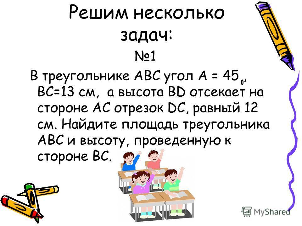 Решим несколько задач: 1 В треугольнике АВС угол А = 45, ВС=13 см, а высота ВD отсекает на стороне АС отрезок DC, равный 12 см. Найдите площадь треугольника АВС и высоту, проведенную к стороне ВС.