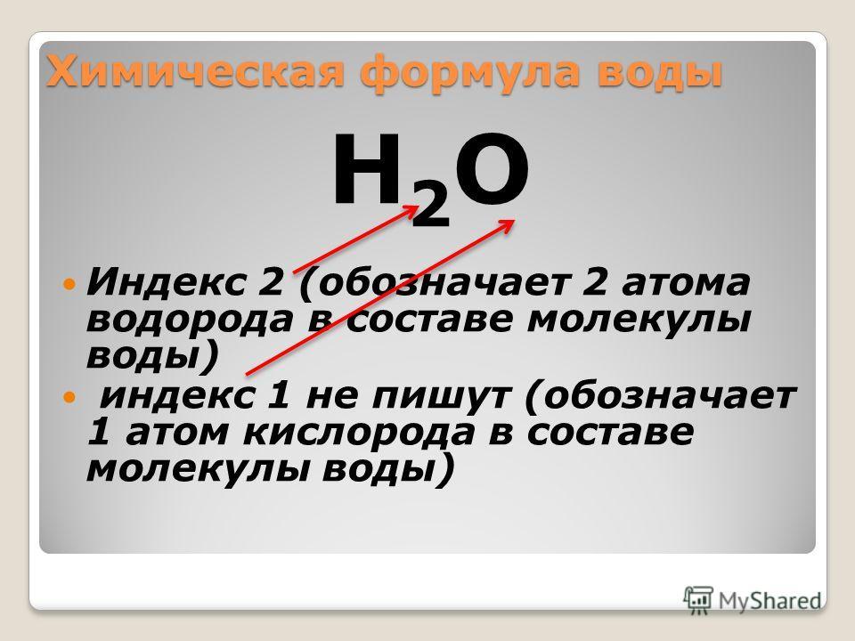 Химическая формула воды Н2ОН2О Индекс 2 (обозначает 2 атома водорода в составе молекулы воды) индекс 1 не пишут (обозначает 1 атом кислорода в составе молекулы воды)