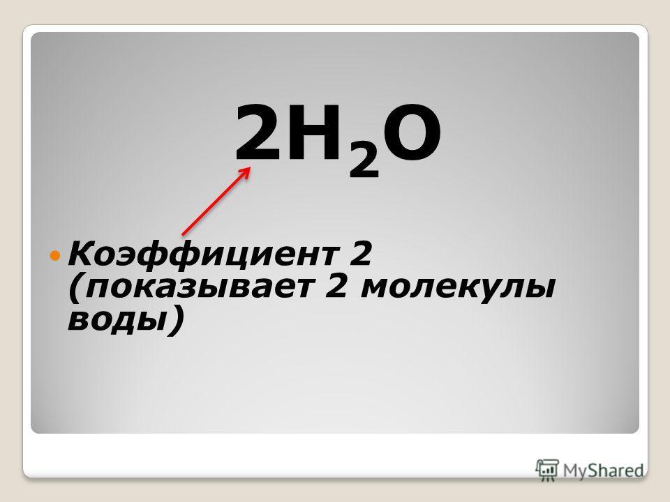 2Н 2 О Коэффициент 2 (показывает 2 молекулы воды)