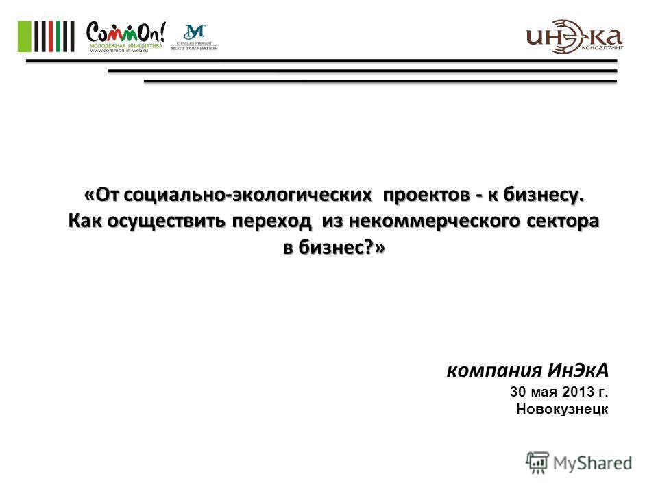 «От социально-экологических проектов - к бизнесу. Как осуществить переход из некоммерческого сектора в бизнес?» компания ИнЭкА 30 мая 2013 г. Новокузнецк