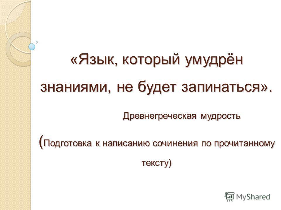 «Язык, который умудрён знаниями, не будет запинаться». Древнегреческая мудрость ( Подготовка к написанию сочинения по прочитанному тексту)