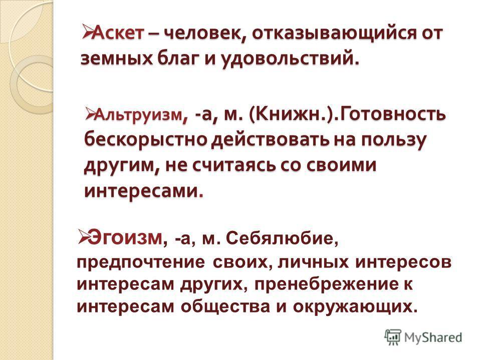 Аскет – человек, отказывающийся от земных благ и удовольствий. Аскет – человек, отказывающийся от земных благ и удовольствий. Альтруизм, -а, м. (Книжн.).Готовность бескорыстно действовать на пользу другим, не считаясь со своими интересами. Эгоизм, -а