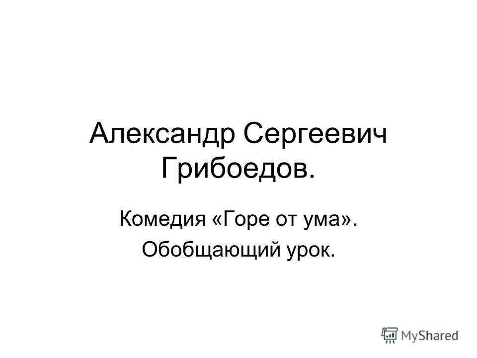 Александр Сергеевич Грибоедов. Комедия «Горе от ума». Обобщающий урок.