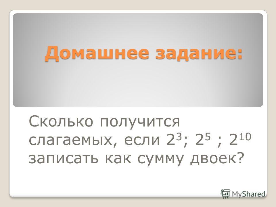 Домашнее задание: Домашнее задание: Сколько получится слагаемых, если 2 3 ; 2 5 ; 2 10 записать как сумму двоек?