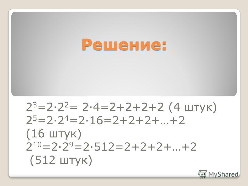 Решение: 2 3 =22 2 = 24=2+2+2+2 (4 штук) 2 5 =22 4 =216=2+2+2+…+2 (16 штук) 2 10 =22 9 =2512=2+2+2+…+2 (512 штук)