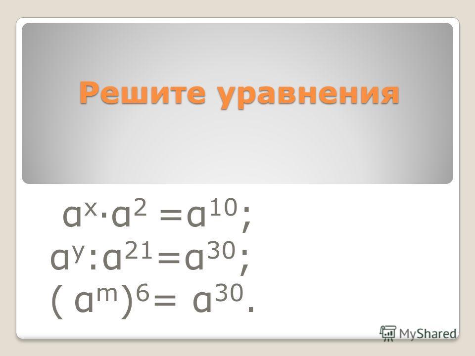 Решите уравнения α х α 2 =α 10 ; α у :α 21 =α 30 ; ( α m ) 6 = α 30.