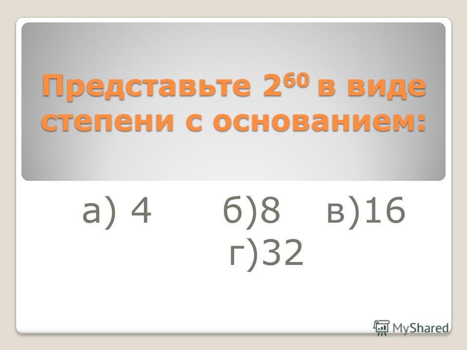 Представьте 2 60 в виде степени с основанием: а) 4 б)8 в)16 г)32