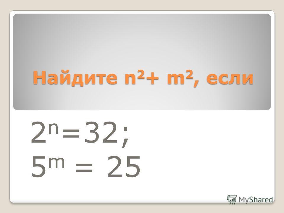 Найдите n 2 + m 2, если 2 n =32; 5 m = 25