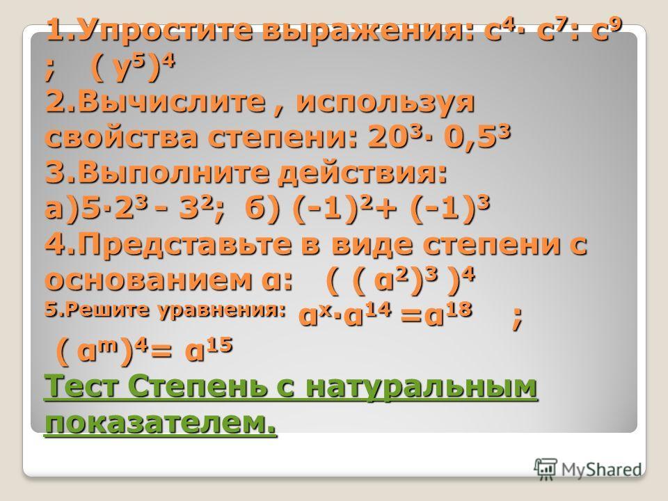 1.Упростите выражения: с 4 с 7 : с 9 ; ( у 5 ) 4 2.Вычислите, используя свойства степени: 20 3 0,5 3 3.Выполните действия: а)52 3 - 3 2 ;б) (-1) 2 + (-1) 3 4.Представьте в виде степени с основанием α: ( ( α 2 ) 3 ) 4 5.Решите уравнения: α х α 14 =α 1