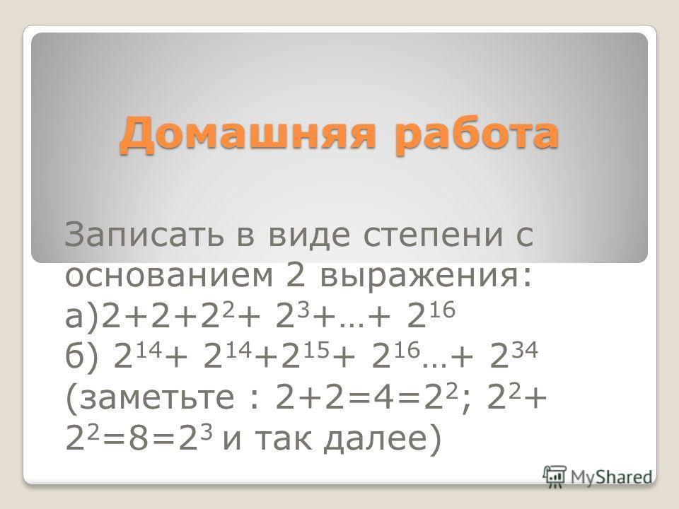 Домашняя работа Записать в виде степени с основанием 2 выражения: а)2+2+2 2 + 2 3 +…+ 2 16 б) 2 14 + 2 14 +2 15 + 2 16 …+ 2 34 (заметьте : 2+2=4=2 2 ; 2 2 + 2 2 =8=2 3 и так далее)