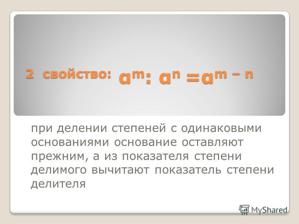 2 свойство: α m : α n =α m – n при делении степеней с одинаковыми основаниями основание оставляют прежним, а из показателя степени делимого вычитают показатель степени делителя