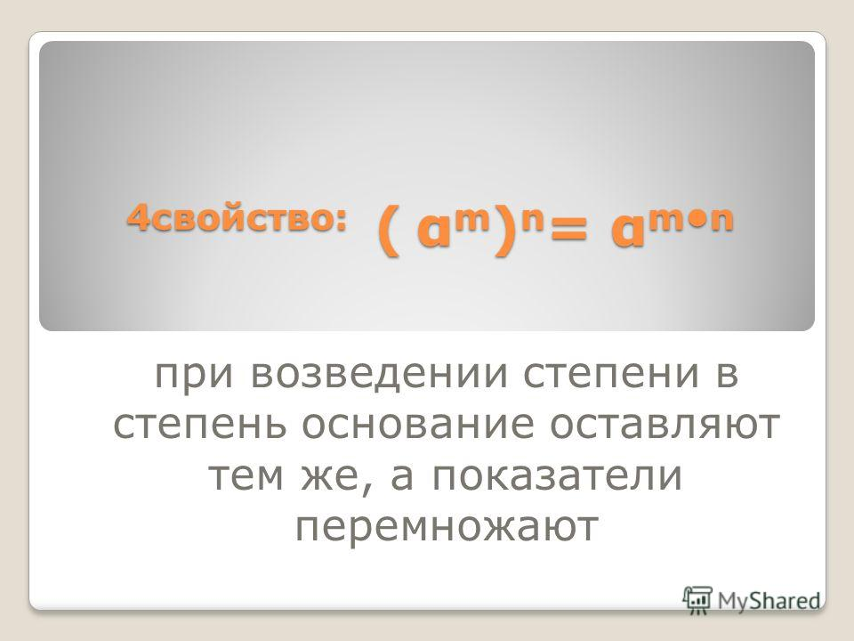 4свойство: ( α m ) n = α mn при возведении степени в степень основание оставляют тем же, а показатели перемножают