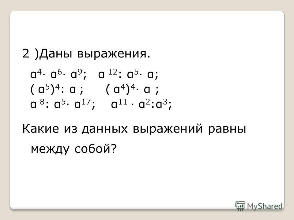 2 )Даны выражения. α 4 α 6 α 9 ; α 12 : α 5 α; ( α 5 ) 4 : α ; ( α 4 ) 4 α ; α 8 : α 5 α 17 ; α 11 α 2 :α 3 ; Какие из данных выражений равны между собой?