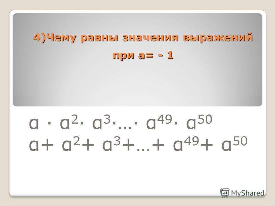 4)Чему равны значения выражений при а= - 1 α α 2 α 3 … α 49 α 50 α+ α 2 + α 3 +…+ α 49 + α 50