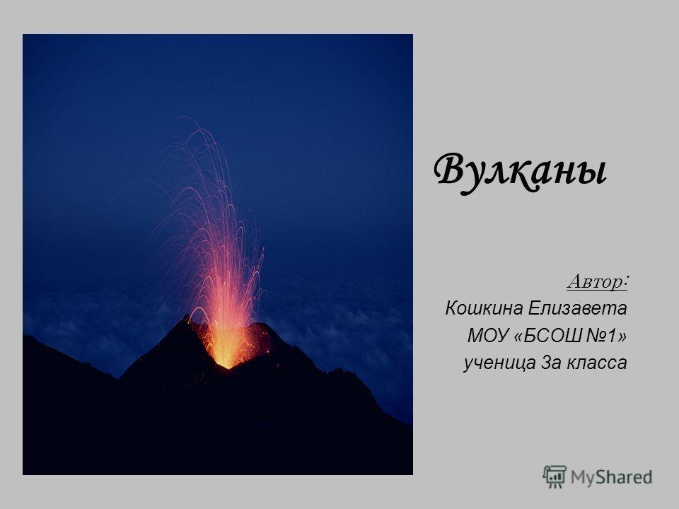 Вулканы Автор: Кошкина Елизавета МОУ «БСОШ 1» ученица 3а класса