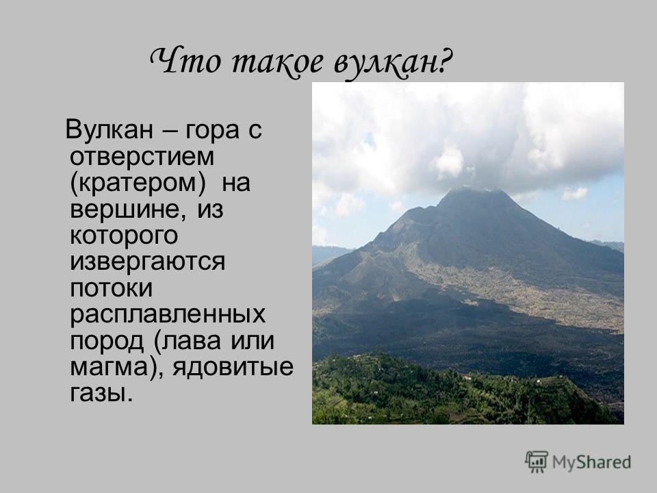 Что такое вулкан? Вулкан – гора с отверстием (кратером) на вершине, из которого извергаются потоки расплавленных пород (лава или магма), ядовитые газы.