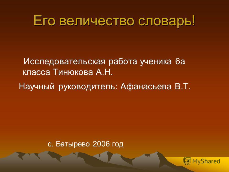 Его величество словарь! Исследовательская работа ученика 6а класса Тинюкова А.Н. Научный руководитель: Афанасьева В.Т. с. Батырево 2006 год