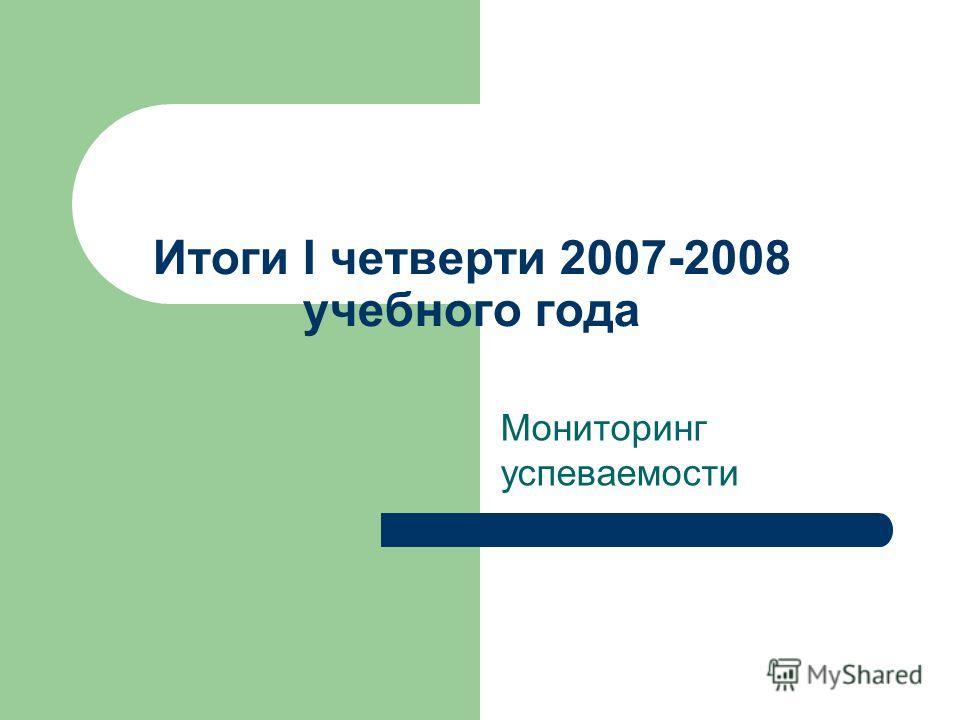 Итоги I четверти 2007-2008 учебного года Мониторинг успеваемости
