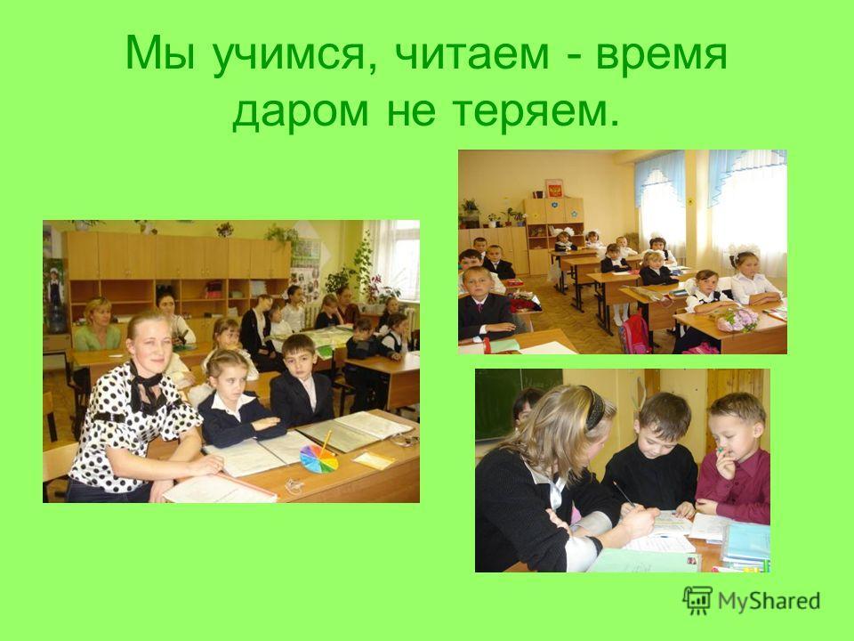 Мы учимся, читаем - время даром не теряем.