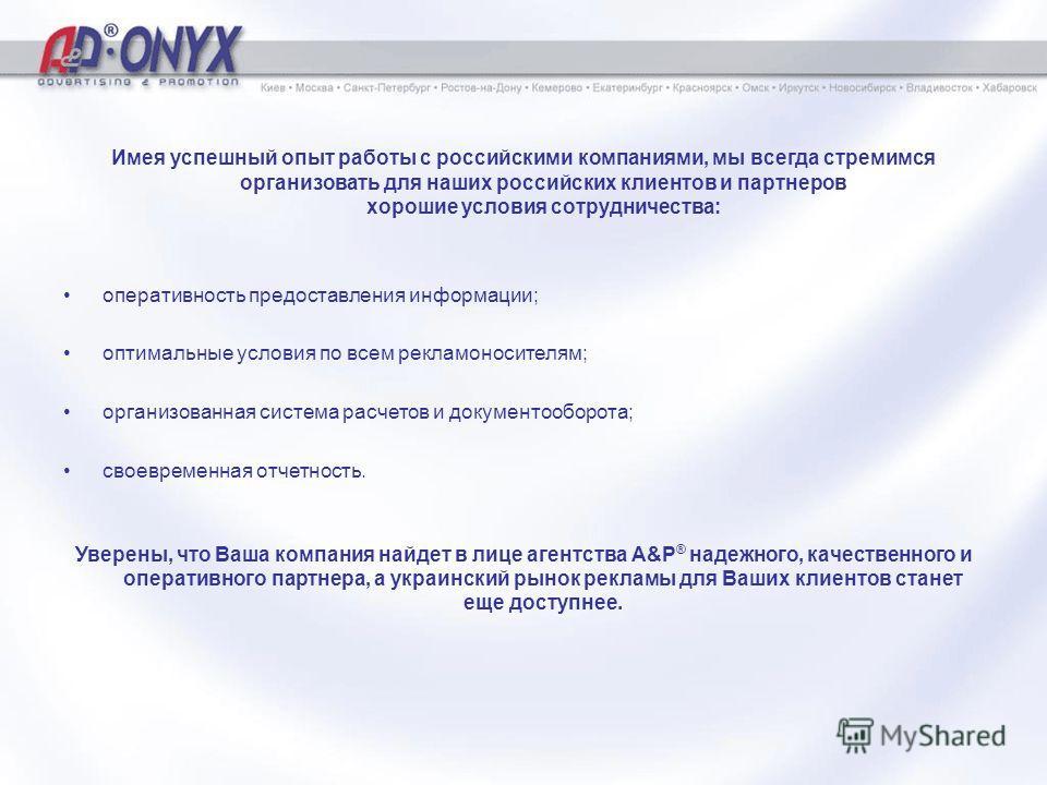 Имея успешный опыт работы с российскими компаниями, мы всегда стремимся организовать для наших российских клиентов и партнеров хорошие условия сотрудничества: оперативность предоставления информации; оптимальные условия по всем рекламоносителям; орга