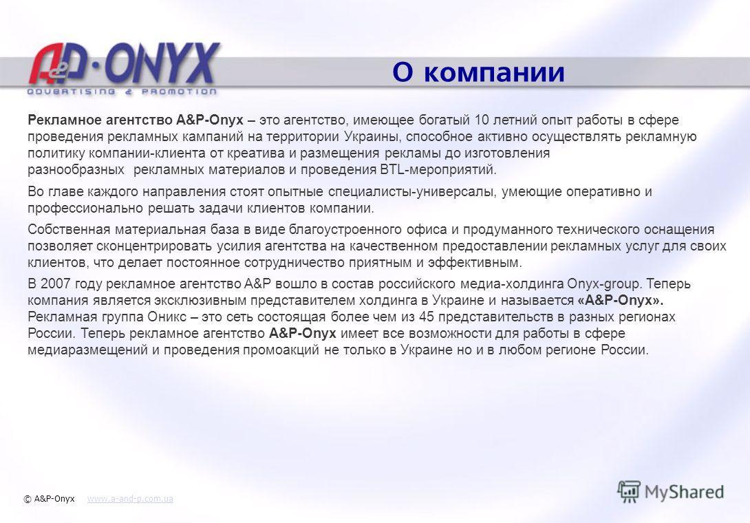 О компании Рекламное агентство A&P-Onyx – это агентство, имеющее богатый 10 летний опыт работы в сфере проведения рекламных кампаний на территории Украины, способное активно осуществлять рекламную политику компании-клиента от креатива и размещения ре