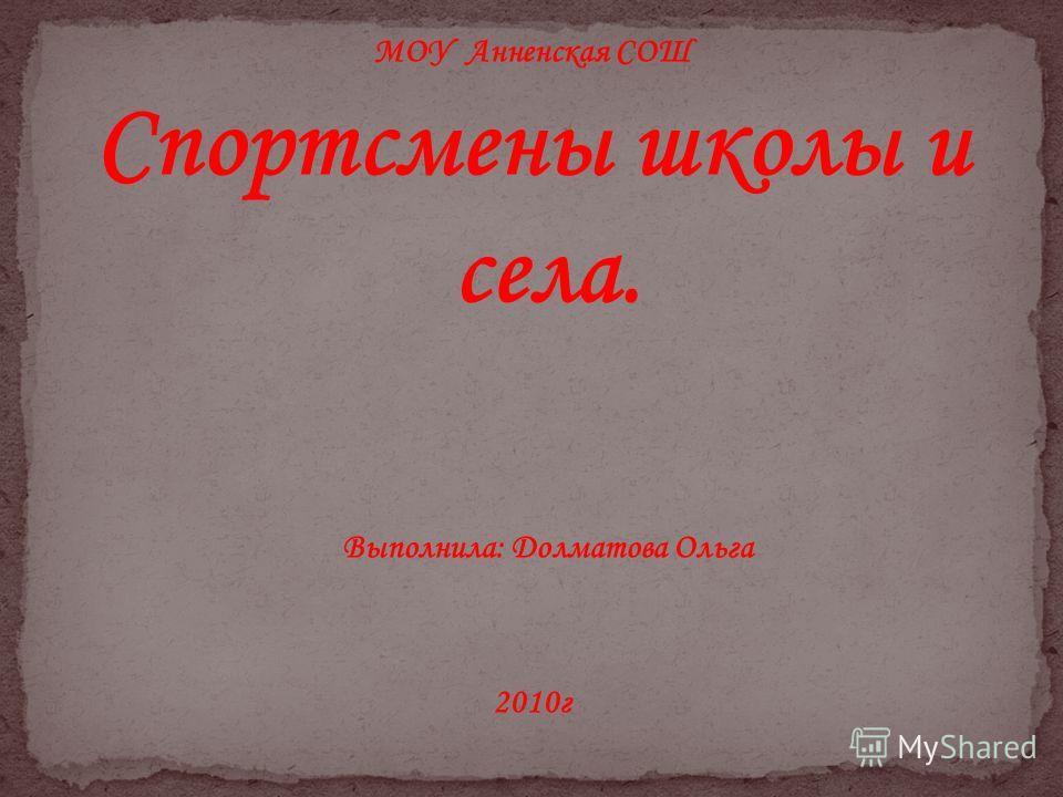 МОУ Анненская СОШ Спортсмены школы и села. Выполнила: Долматова Ольга 2010г